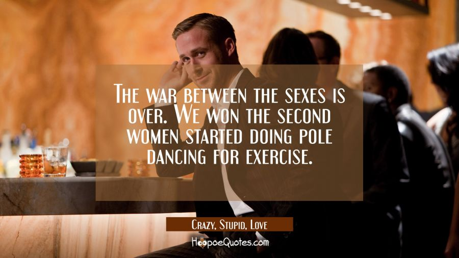 The war between the sexes is over. We won the second women started doing pole dancing for exercise. Movie Quotes Quotes
