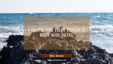 I believe that every person is born with talent. Maya Angelou Quotes