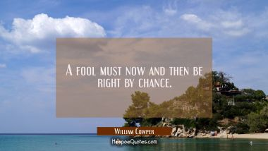 A fool must now and then be right by chance.