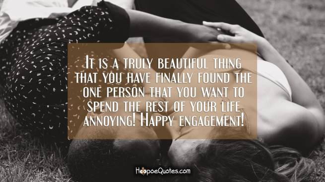 It is a truly beautiful thing that you have finally found the one person that you want to spend the rest of your life annoying! Happy engagement!
