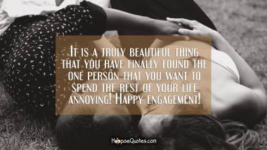 It is a truly beautiful thing that you have finally found the one person that you want to spend the rest of your life annoying! Happy engagement! Engagement Quotes