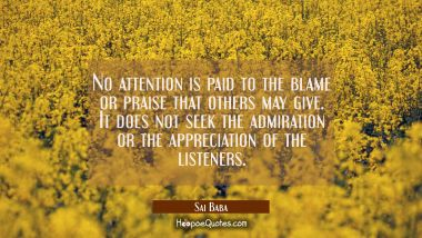No attention is paid to the blame or praise that others may give. It does not seek the admiration o
