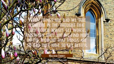 When things are bad we take comfort in the thought that they could always get worse. And when they