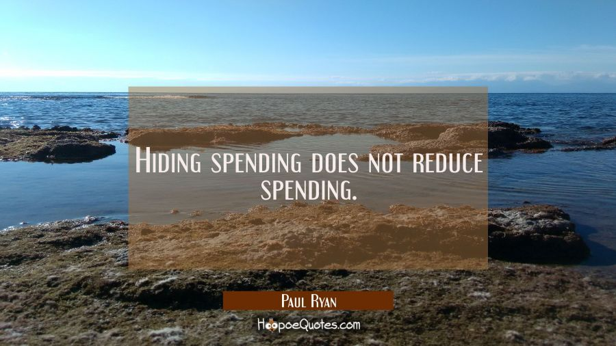Hiding spending does not reduce spending. Paul Ryan Quotes
