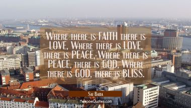 Where there is FAITH there is LOVE, Where there is LOVE, there is PEACE, Where there is PEACE, ther