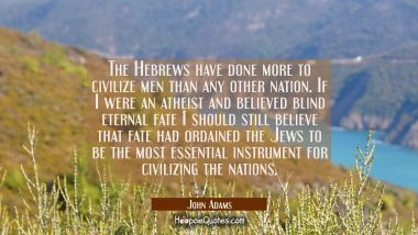 The Hebrews have done more to civilize men than any other nation. If I were an atheist and believed