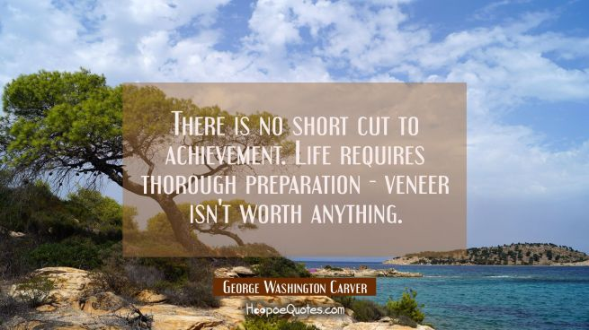 There is no short cut to achievement. Life requires thorough preparation - veneer isn't worth anyth