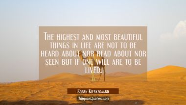 The highest and most beautiful things in life are not to be heard about nor read about nor seen but
