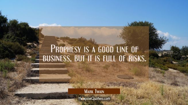 Prophesy is a good line of business but it is full of risks.