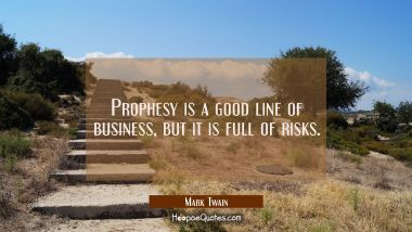 Prophesy is a good line of business but it is full of risks. Mark Twain Quotes