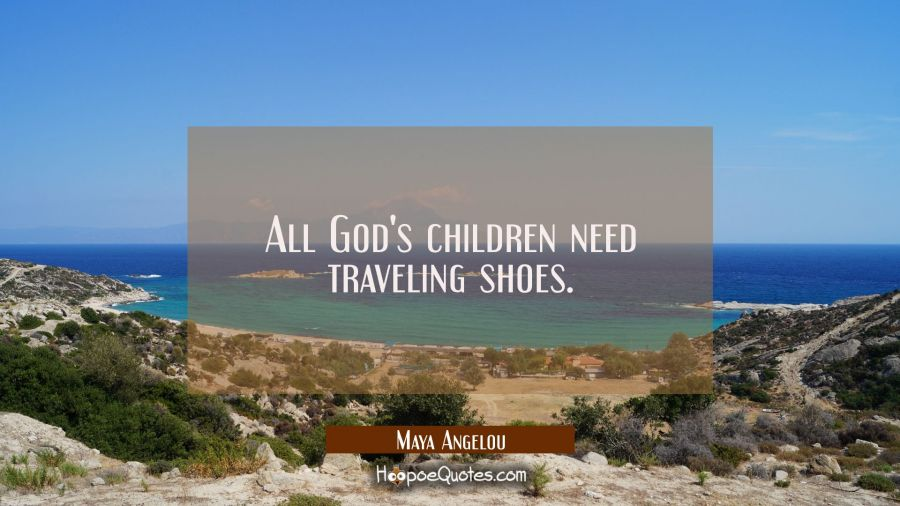 All God's children need traveling shoes. Maya Angelou Quotes