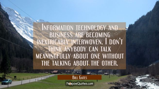 Information technology and business are becoming inextricably interwoven. I don't think anybody can