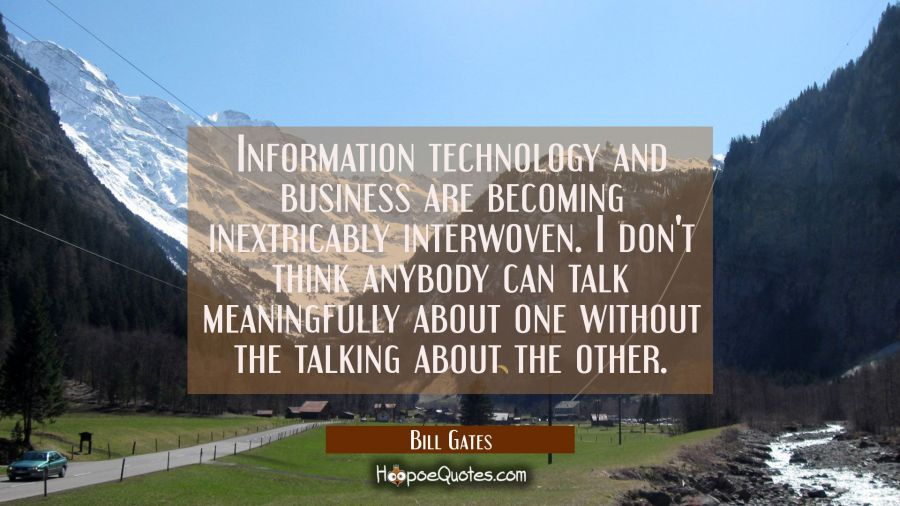 Information technology and business are becoming inextricably interwoven. I don't think anybody can Bill Gates Quotes