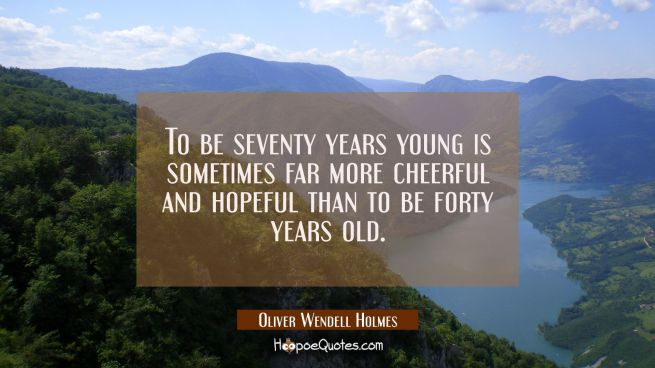 To be seventy years young is sometimes far more cheerful and hopeful than to be forty years old.