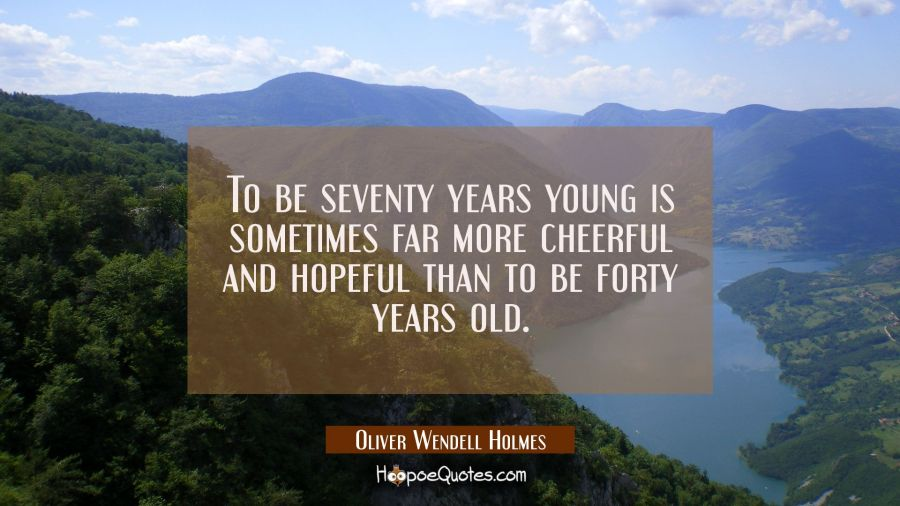To be seventy years young is sometimes far more cheerful and hopeful than to be forty years old. Oliver Wendell Holmes Quotes