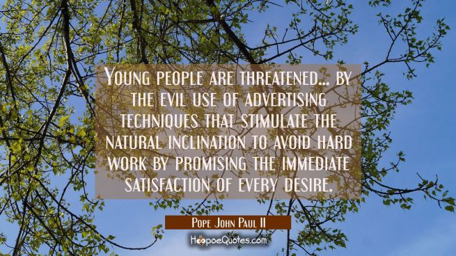 Young people are threatened... by the evil use of advertising techniques that stimulate the natural