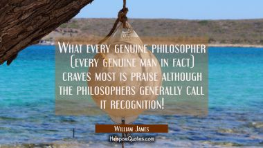 What every genuine philosopher (every genuine man in fact) craves most is praise although the philo