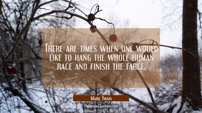 There are times when one would like to hang the whole human race and finish the farce.
