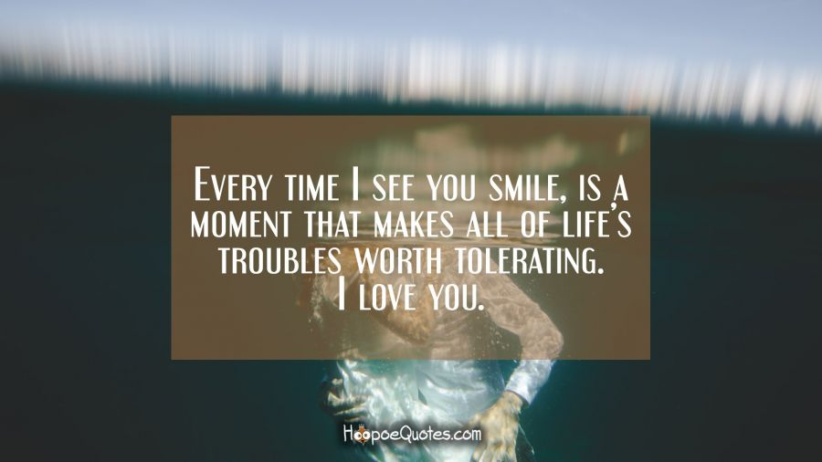 Every time I see you smile, is a moment that makes all of life's troubles worth tolerating. I love you. I Love You Quotes