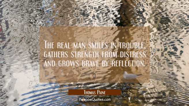The real man smiles in trouble gathers strength from distress and grows brave by reflection.