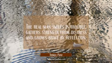 The real man smiles in trouble gathers strength from distress and grows brave by reflection. Thomas Paine Quotes