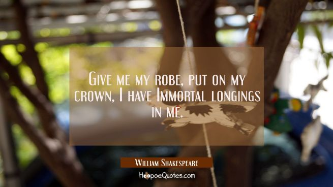 Give me my robe put on my crown, I have Immortal longings in me.