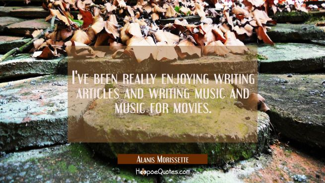 I've been really enjoying writing articles and writing music and music for movies.