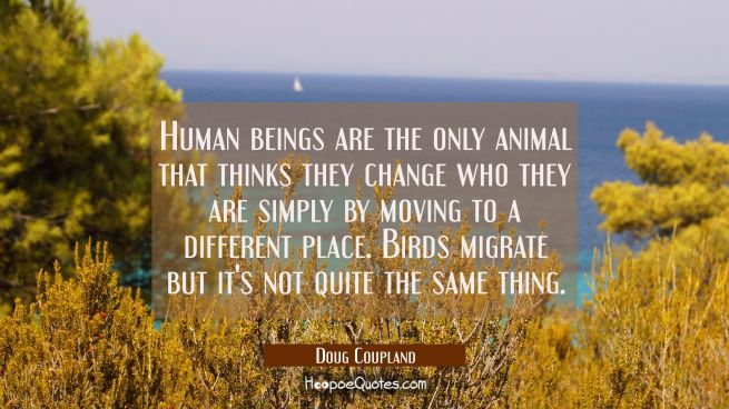 Human beings are the only animal that thinks they change who they are simply by moving to a differe