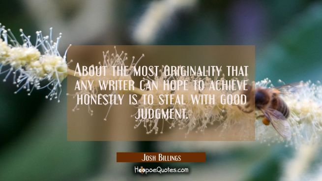 About the most originality that any writer can hope to achieve honestly is to steal with good judgm