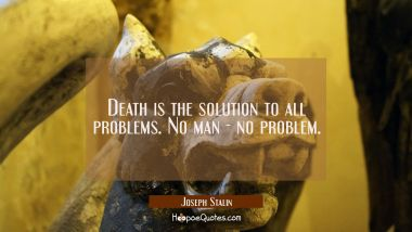 Death is the solution to all problems. No man - no problem.