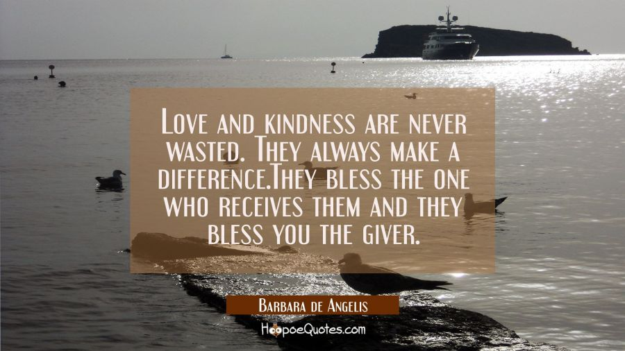 Love and kindness are never wasted. They always make a difference.They bless the one who receives t Barbara de Angelis Quotes