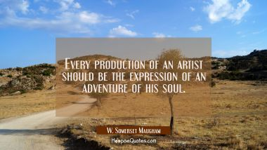 Every production of an artist should be the expression of an adventure of his soul. W. Somerset Maugham Quotes