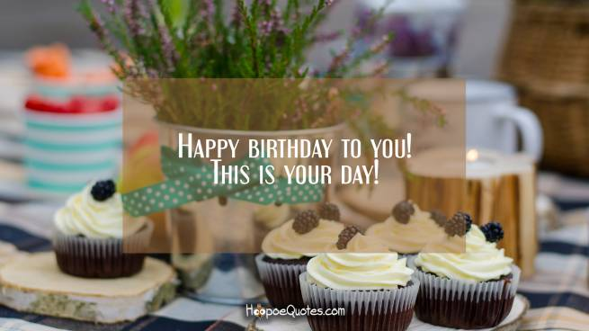 Happy birthday to you! This is your day!