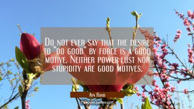 "Do not ever say that the desire to ""do good"" by force is a good motive. Neither power-lust nor stup Ayn Rand Quotes"