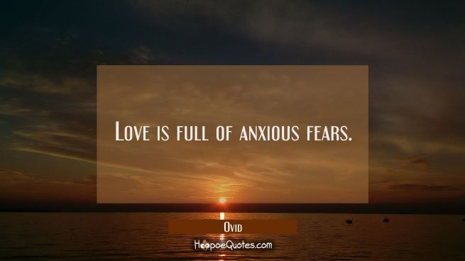 Love is full of anxious fears.