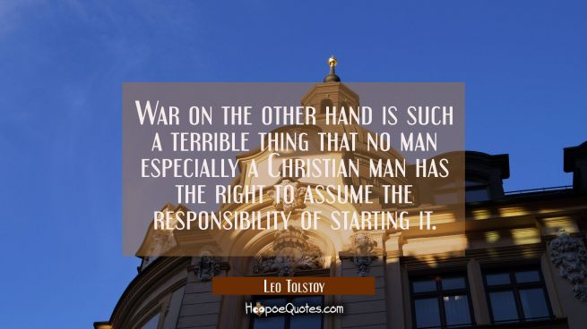 War on the other hand is such a terrible thing that no man especially a Christian man has the right