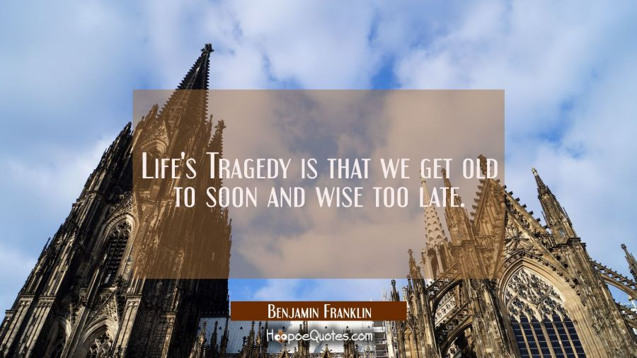 Life's Tragedy is that we get old to soon and wise too late. Benjamin Franklin Quotes