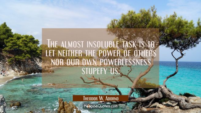 The almost insoluble task is to let neither the power of others nor our own powerlessness stupefy u