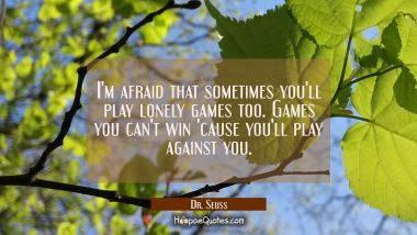I'm afraid that sometimes you'll play lonely games too. Games you can't win 'cause you'll play against you. Dr. Seuss Quotes