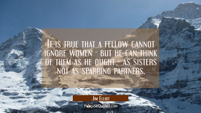 It is true that a fellow cannot ignore women - but he can think of them as he ought - as sisters no