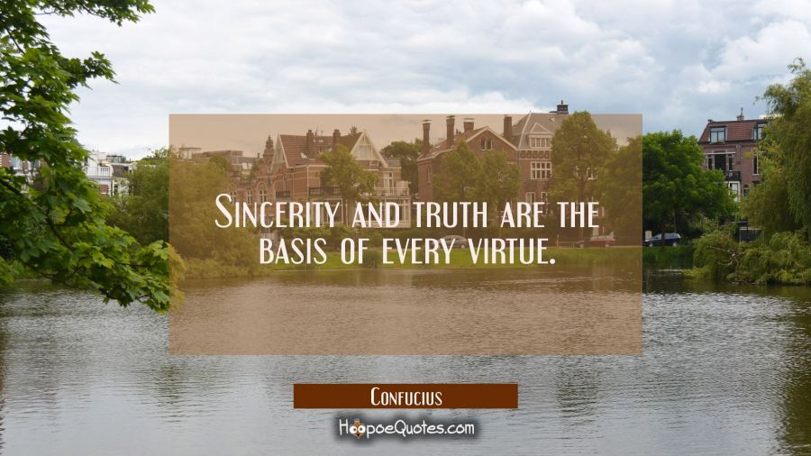 Sincerity and truth are the basis of every virtue. Confucius Quotes