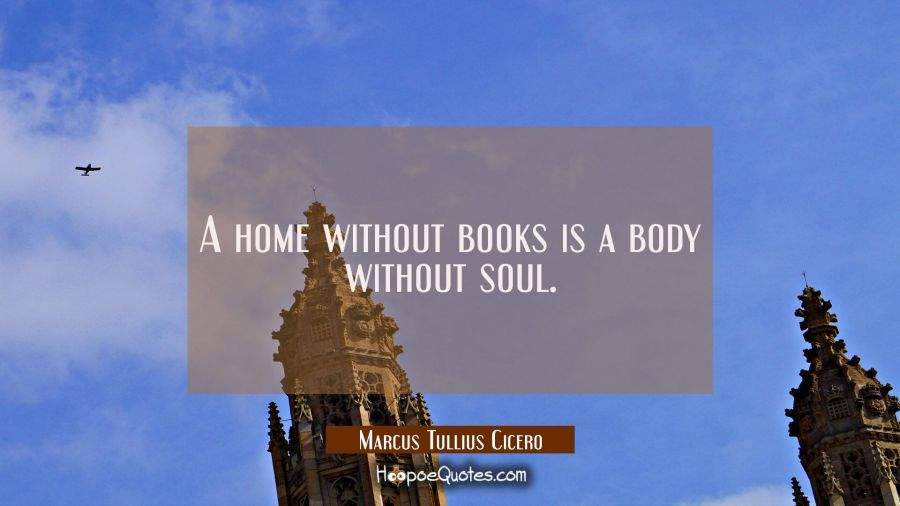 A home without books is a body without soul. Marcus Tullius Cicero Quotes