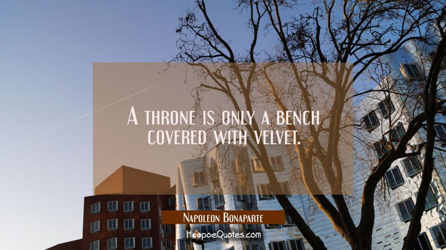 A throne is only a bench covered with velvet. Napoleon Bonaparte Quotes