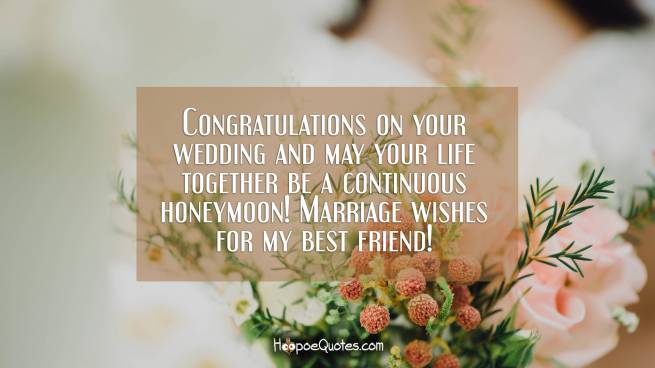Congratulations on your wedding and may your life together be a continuous honeymoon! Marriage wishes for my best friend!