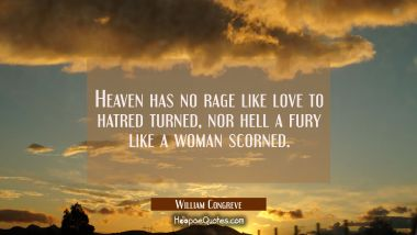 Heaven has no rage like love to hatred turned nor hell a fury like a woman scorned. William Congreve Quotes