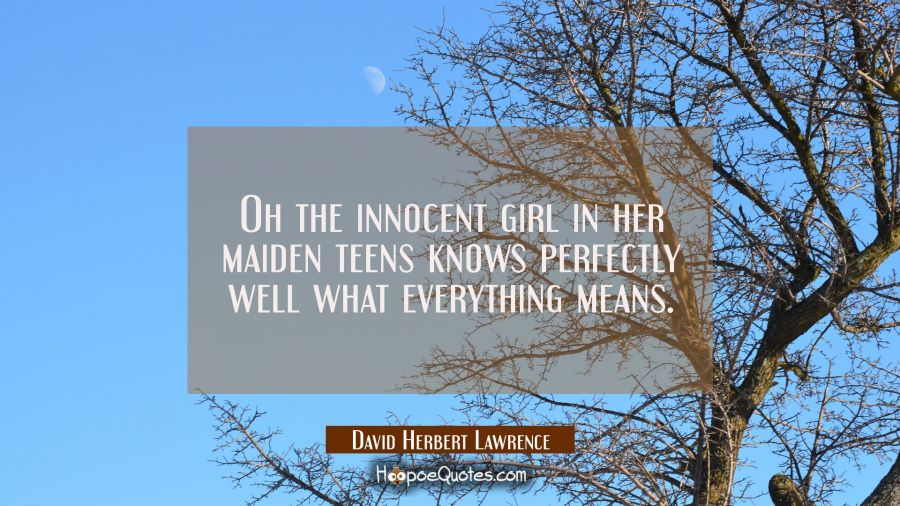 Oh the innocent girl in her maiden teens knows perfectly well what everything means. David Herbert Lawrence Quotes