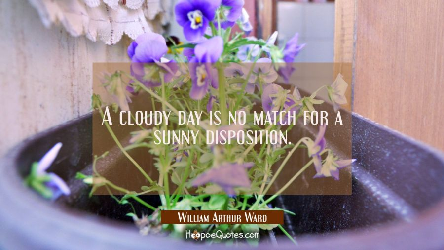 A cloudy day is no match for a sunny disposition. William Arthur Ward Quotes