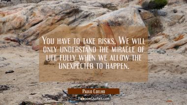 You have to take risks. We will only understand the miracle of life fully when we allow the unexpec Paulo Coelho Quotes