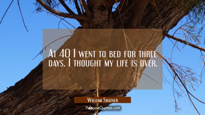 At 40 I went to bed for three days. I thought my life is over.