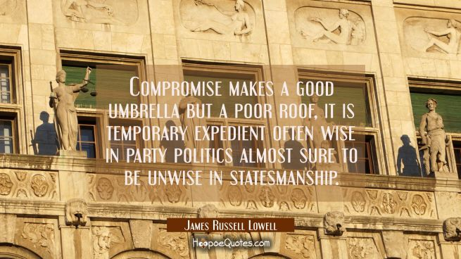 Compromise makes a good umbrella but a poor roof, it is temporary expedient often wise in party pol